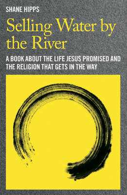 Selling Water by the River: A Book About the Life Jesus Promised and the Religion That Gets in the Way (Hardback)