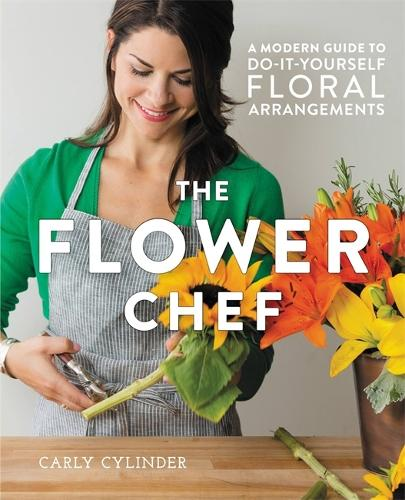 The Flower Chef: A Modern Guide to Do-It-Yourself Floral Arrangements (Hardback)