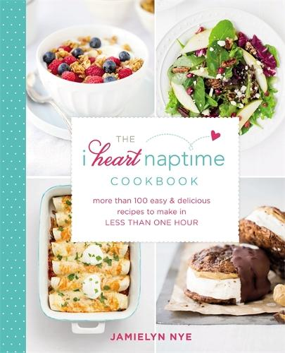 The I Heart Naptime Cookbook: More than 100 Easy and Delicious Recipes to Make in Less Than One Hour (Hardback)