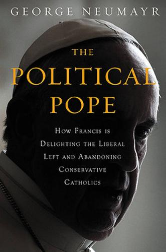 The Political Pope: How Pope Francis Is Delighting the Liberal Left and Abandoning Conservatives (Hardback)