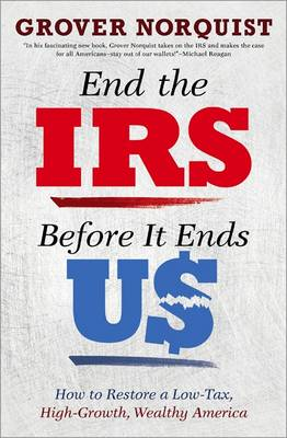 End the IRS Before It Ends Us: How to Restore a Low Tax, High Growth, Wealthy America (Paperback)
