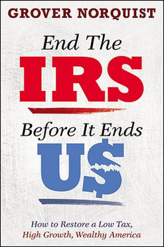 End the IRS Before It Ends Us: How to Restore a Low Tax, High Growth, Wealthy America (Hardback)
