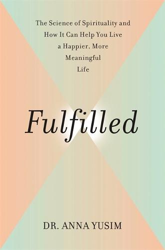 Fulfilled: How the Science of Spirituality Can Help You Live a Happier, More Meaningful Life (Hardback)