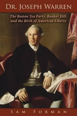 Dr. Joseph Warren: The Boston Tea Party, Bunker Hill, and the Birth of American Liberty (Hardback)