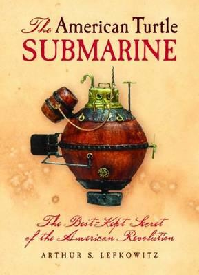 American Turtle Submarine, The: The Best-Kept Secret of the American Revolution (Hardback)