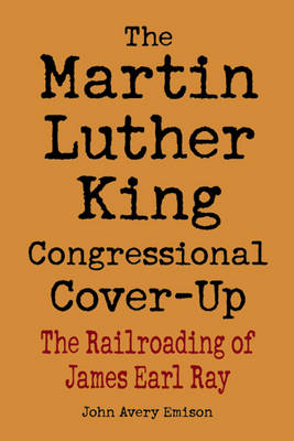 Martin Luther King Congressional Cover-Up, The: The Railroading of James Earl Ray (Paperback)