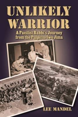 Unlikely Warrior: A Pacifist Rabbi's Journey from the Pulpit to Iwo Jima (Hardback)