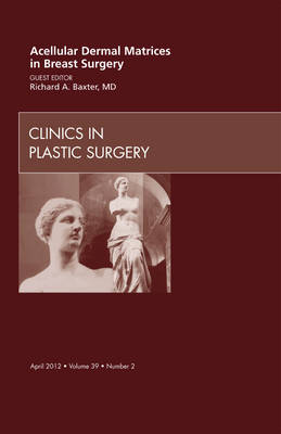 Acellular Dermal Matrices in Breast Surgery, An Issue of Clinics in Plastic Surgery - The Clinics: Surgery 39-2 (Hardback)