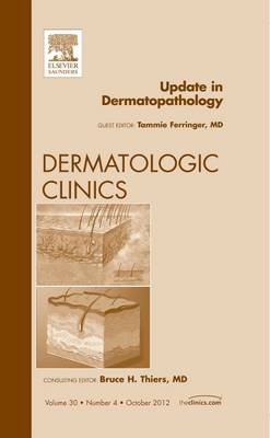 Update in Dermatopathology, An Issue of Dermatologic Clinics - The Clinics: Dermatology 30-4 (Hardback)