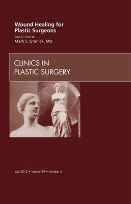 Wound Healing for Plastic Surgeons, an Issue of Clinics in Plastic Surgery - The Clinics: Surgery 39-3 (Hardback)