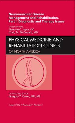 Neuromuscular Disease Management and Rehabilitation, Part I: Diagnostic and Therapy Issues, an Issue of Physical Medicine and Rehabilitation Clinics - The Clinics: Orthopedics 23-3 (Hardback)