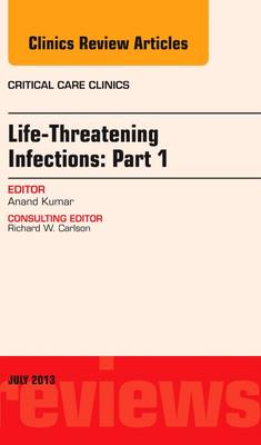 Life-Threatening Infections: Part 1, An Issue of Critical Care Clinics - The Clinics: Internal Medicine 29-3 (Hardback)