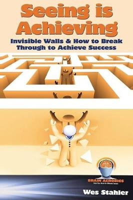 Seeing Is Achieving - Invisible Walls & How to Break Through to Achieve Success (Hardback)