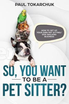 So, You Want to Be a Pet Sitter? How to Set Up Your Own Pet Sitting/Dog Walking Business. (Paperback)