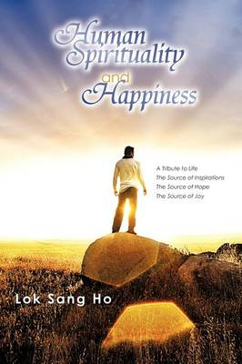 Human Spirituality and Happiness: A Tribute to Life the Source of Inspirations the Source of Hope the Source of Joy (Paperback)