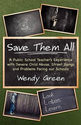 Save Them All: A Public School Teacher's Experience with Severe Child Abuse, Street Gangs and Problems Facing Our Schools (Paperback)