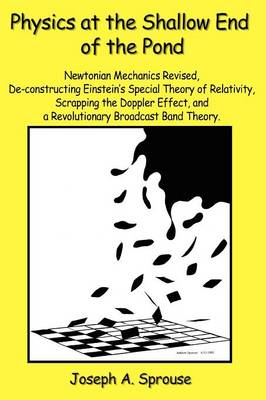 Physics at the Shallow End of the Pond: Newtonian Mechanics Revised, de-Constructing Einstein's Special Theory of Relativity, Scrappling the Doppler Effect, and a Revolutionary Broadcast Band Theory (Paperback)