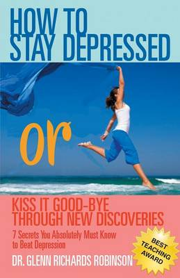 How to Stay Depressed: Or Kiss It Good-Bye Through New Discoveries (Paperback)