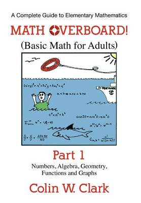 Math Overboard! (Basic Math for Adults): Part 1: Numbers, Algebra, Geometry, Functions, and Graphs (Paperback)
