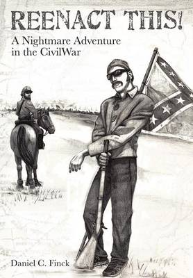 Reenact This!: A Nightmare Adventure in the Civil War (Paperback)