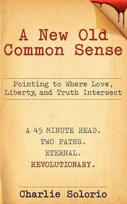 A New Old Common Sense: Pointing to Where Love, Liberty, and Truth Intersect (Paperback)