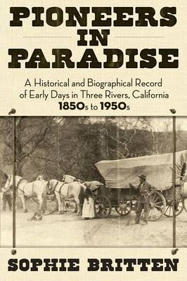 Pioneers in Paradise: A Historical and Biographical Record of Early Days in Three Rivers, California 1850s to 1950s (Paperback)