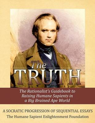 The Truth: The Rationalist's Guidebook to Raising Humane Sapients in a Big Brained Ape World (Paperback)