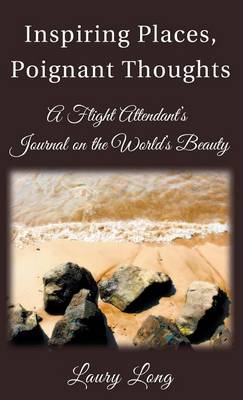 Inspiring Places, Poignant Thoughts: A Flight Attendant's Journal on the World's Beauty. (Hardback)