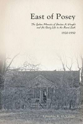 East of Posey: The Spoken Memoirs of Harlan A. Vaught and His Early Life in the Rural South (1920-1950) (Paperback)