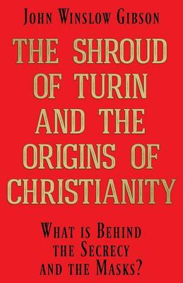 The Shroud of Turin and the Origins of Christianity: What Is Behind the Secrecy and the Masks? (Paperback)