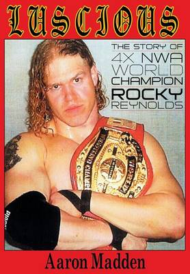 Luscious: The Story of Four Time Nwa World Champion Rocky Reynolds (Paperback)