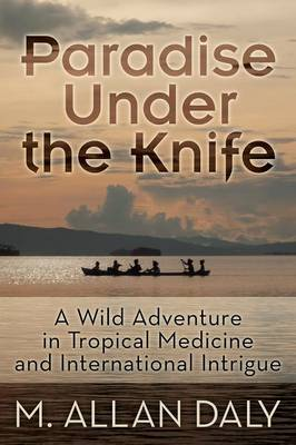 Paradise Under the Knife: A Wild Adventure in Tropical Medicine and International Intrigue (Paperback)