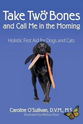 Take Two Bones and Call Me in the Morning: Holistic First Aid for Dogs and Cats (Paperback)