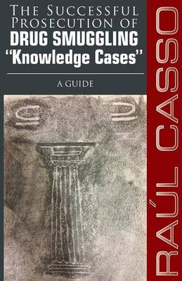 "The Successful Prosecution of Drug Smuggling ""Knowledge Cases"" A Guide (Paperback)"