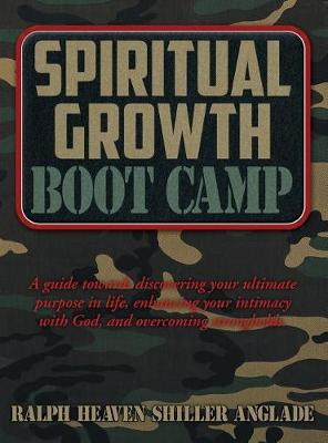 Spiritual Growth Boot Camp: A Guide Towards Discovering Your Ultimate Purpose in Life, Enhancing Your Intimacy with God, and Overcoming Strongholds (Hardback)