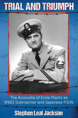 Trial and Triumph: The Accounts of Ernie Plantz as WWII Submariner and Japanese P.O.W. (Paperback)