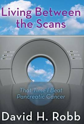 Living Between the Scans: That Time I Beat Pancreatic Cancer (Hardback)