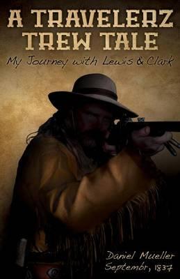 A Travelerz Trew Tale: My Journey with Lewis & Clark: Daniel Mueller September, 1837 (Paperback)