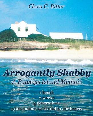 Arrogantly Shabby: A Pawleys Island Memoir: 1 Beach, 2 Weeks, 4 Generations, 1000 Memories Stored in Our Hearts (Paperback)
