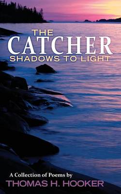 The Catcher: Shadows to Light - A Collection of Poems by Thomas H. Hooker (Paperback)