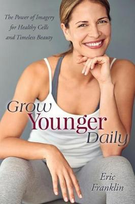 Grow Younger Daily: The Power of Imagery for Healthy Cells and Timeless Beauty (Paperback)