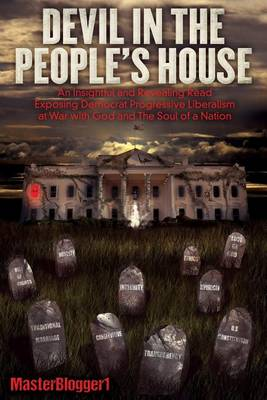 Devil in the People's House: An Insightful and Revealing Read, Exposing Democrat Progressive Liberalism at War with God and the Soul of a Nation (Paperback)