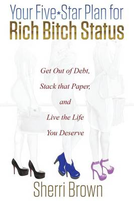 Your Five Star Plan for Rich Bitch Status: Get Out of Debt, Stack That Paper, and Live the Life You Deserve (Paperback)