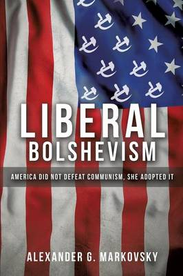 Liberal Bolshevism: America Did Not Defeat Communism, She Adopted It (Paperback)