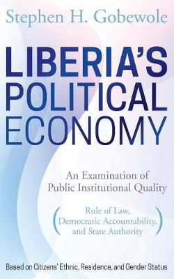 Liberia's Political Economy: An Examination of Public Institutional Quality (Rule of Law, Democratic Accountability, and State Authority) Based on Citizens' Ethnic, Residence, and Gender Status (Paperback)