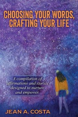 Choosing Your Words, Crafting Your Life: A Compilation of Affirmations and Stories Designed to Nurture and Empower (Paperback)