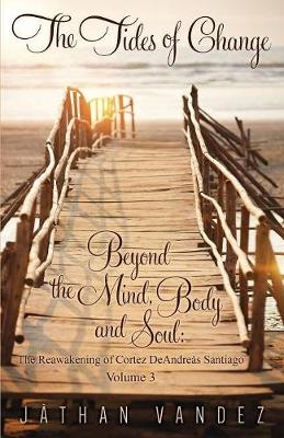 The Tides of Change - Beyond the Mind, Body and Soul: The Reawakening of Cortez Deandre s Santiago - Volume 3 (Paperback)