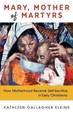 Mary, Mother of Martyrs: How Motherhood Became Self-Sacrifice in Early Christianity (Hardback)