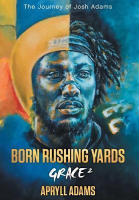 Born Rushing Yards - Grace 2: The Journey of Josh Adams (Hardback)