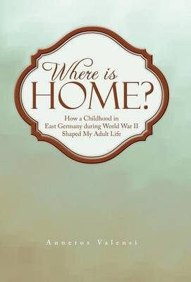 Where Is Home?: How a Childhood in East Germany During World War II Shaped My Adult Life (Hardback)